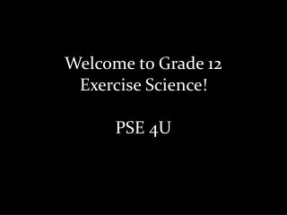 Welcome to  Grade 12  Exercise Science! PSE 4U