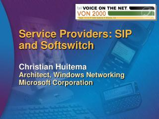 Service Providers: SIP and Softswitch Christian Huitema Architect, Windows Networking Microsoft Corporation