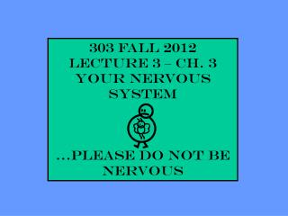 303 Fall 2012 Lecture 3 – Ch. 3 YOUR NERVOUS SYSTEM …please do not be nervous