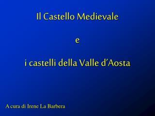 Il Castello Medievale  e  i castelli della Valle d'Aosta