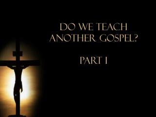 Do We Teach  Another Gospel? Part i