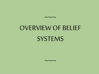 ~~~ OVERVIEW OF BELIEF SYSTEMS ~~~