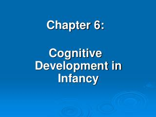 Chapter 6:  Cognitive Development in Infancy
