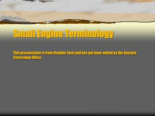 Small Engine Terminology  This presentation is from Virginia Tech and has not been edited by the Georgia Curriculum Offi
