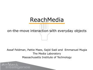 ReachMedia on-the-move interaction with everyday objects Assaf Feldman, Pattie Maes, Sajid Sadi and Emmanuel Mugia The