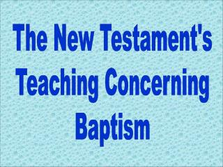 The New Testament's Teaching Concerning Baptism