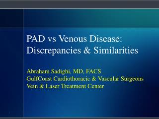 PAD vs Venous Disease: Discrepancies & Similarities Abraham Sadighi, MD, FACS