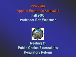 PPA 220A  Applied Economic Analysis I Fall 2003 P rofessor Rob Wassmer Meeting 11 Public Choice/Externalities Regulatory