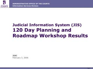 Judicial Information System (JIS) 120 Day Planning and Roadmap Workshop Results