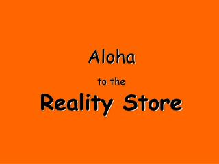 Aloha  to the Reality Store