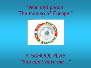 """War and peace:  The making of Europe."" A SCHOOL PLAY ""You can't hate me …"""