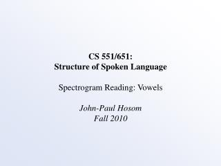 CS 551/651: Structure of Spoken Language Spectrogram Reading: Vowels John-Paul Hosom Fall 2010