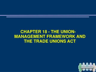 CHAPTER 18 - THE UNION-MANAGEMENT FRAMEWORK AND THE TRADE UNIONS ACT