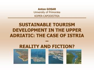 SUSTAINABLE TOURISM DEVELOPMENT IN THE UPPER ADRIATIC: THE CASE OF ISTRIA –  REALITY AND FICTION?