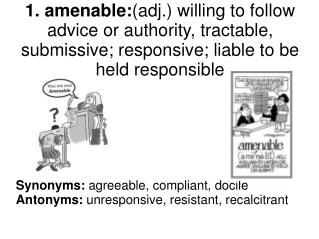 Synonyms:  agreeable, compliant, docile Antonyms:  unresponsive, resistant, recalcitrant