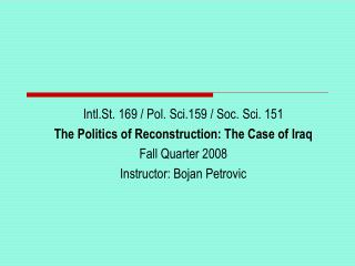 Intl.St. 169 / Pol. Sci.159 / Soc. Sci. 151 The Politics of Reconstruction: The Case of Iraq