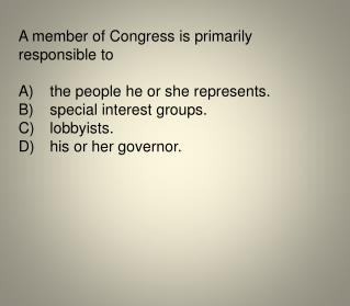 A member of Congress is primarily responsible to A)	the people he or she represents.