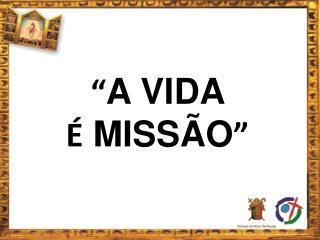 """"""" A VIDA  É  MISSÃO """""""