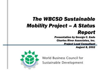 The WBCSD Sustainable Mobility Project – A Status Report Presentation by George C. Eads Charles River Associates, Inc. P