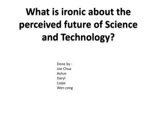 What is ironic about the perceived future of Science and Technology?