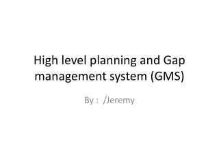 High level planning and Gap management system (GMS )