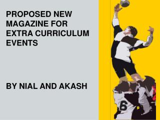 PROPOSED NEW MAGAZINE FOR EXTRA CURRICULUM EVENTS BY NIAL AND AKASH