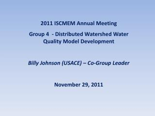 2011  ISCMEM Annual Meeting Group 4  - Distributed Watershed Water Quality Model Development