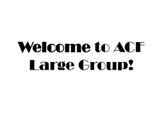 Welcome  to ACF Large Group!