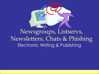 Newsgroups, Listservs, Newsletters, Chats & Phishing