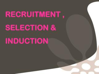 RECRUITMENT , SELECTION & INDUCTION