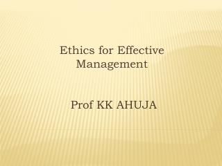 Ethics for Effective Management  Prof KK AHUJA