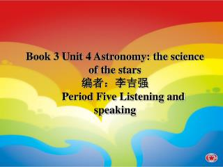Book 3 Unit 4 Astronomy: the science of the stars 编者:李吉强 Period Five Listening and speaking