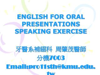 ENGLISH FOR ORAL PRESENTATIONS SPEAKING EXERCISE 牙醫系補綴科  周肇茂醫師 分機 7003 Email:pro11sth@kmu.tw