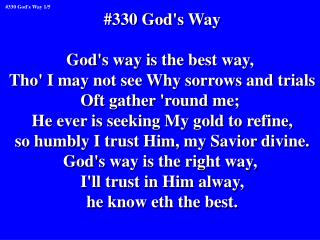 #330 God's Way God's way is the best way,  Tho' I may not see Why sorrows and trials