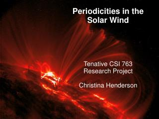 Periodicities in the Solar Wind Tenative CSI 763  Research Project Christina Henderson