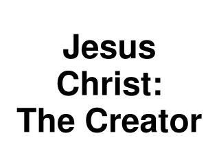 Jesus Christ:  The Creator