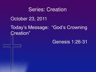 "October 23, 2011 Today's Message:  ""God's Crowning Creation"" 		                 Genesis 1:26-31"