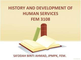 HISTORY AND DEVELOPMENT OF HUMAN SERVICES FEM 3108