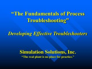 """""""The Fundamentals of Process Troubleshooting"""" Developing Effective Troubleshooters Simulation Solutions, Inc. """"The real"""