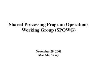 Shared Processing Program Operations Working Group (SPOWG) November 29, 2001 Mac McCreary