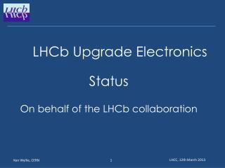 LHCb Upgrade Electronics 			 Status On behalf of the  LHCb  collaboration