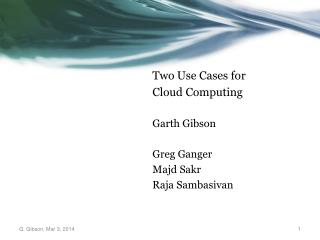Two Use  Cases for Cloud  Computing Garth  Gibson Greg Ganger Majd Sakr Raja  Sambasivan