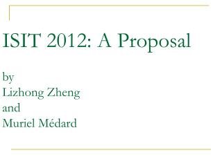 ISIT 2012: A Proposal by Lizhong Zheng and Muriel Médard