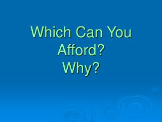 Which Can You Afford? Why?