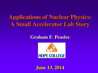 Applications of Nuclear Physics: A Small Accelerator Lab Story Graham F. Peaslee June 13, 2014