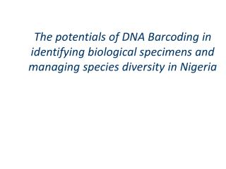 The potentials of DNA Barcoding in identifying biological specimens and managing species diversity in Nigeria