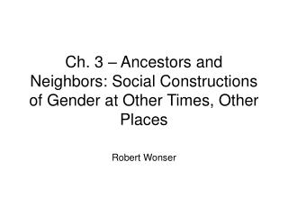 Ch. 3 – Ancestors and Neighbors: Social Constructions of Gender at Other Times, Other Places