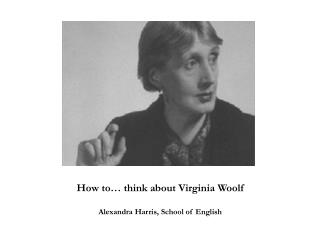 How to… think about Virginia Woolf Alexandra Harris, School of English