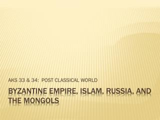BYZANTINE EMPIRE, ISLAM, RUSSIA, and the Mongols