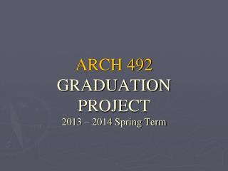 ARCH 492 GRADUATION PROJECT 2013 – 2014 Spring Term